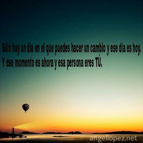 Sólo hay un día en el que puedes hacer un cambio y ese día es hoy!!! Y ese momento es ahora y esa persona eres TÚ!!!! #creeadoresdeldestino  #secretosparaunavidaplena  #angellopez  www.angellopez.net