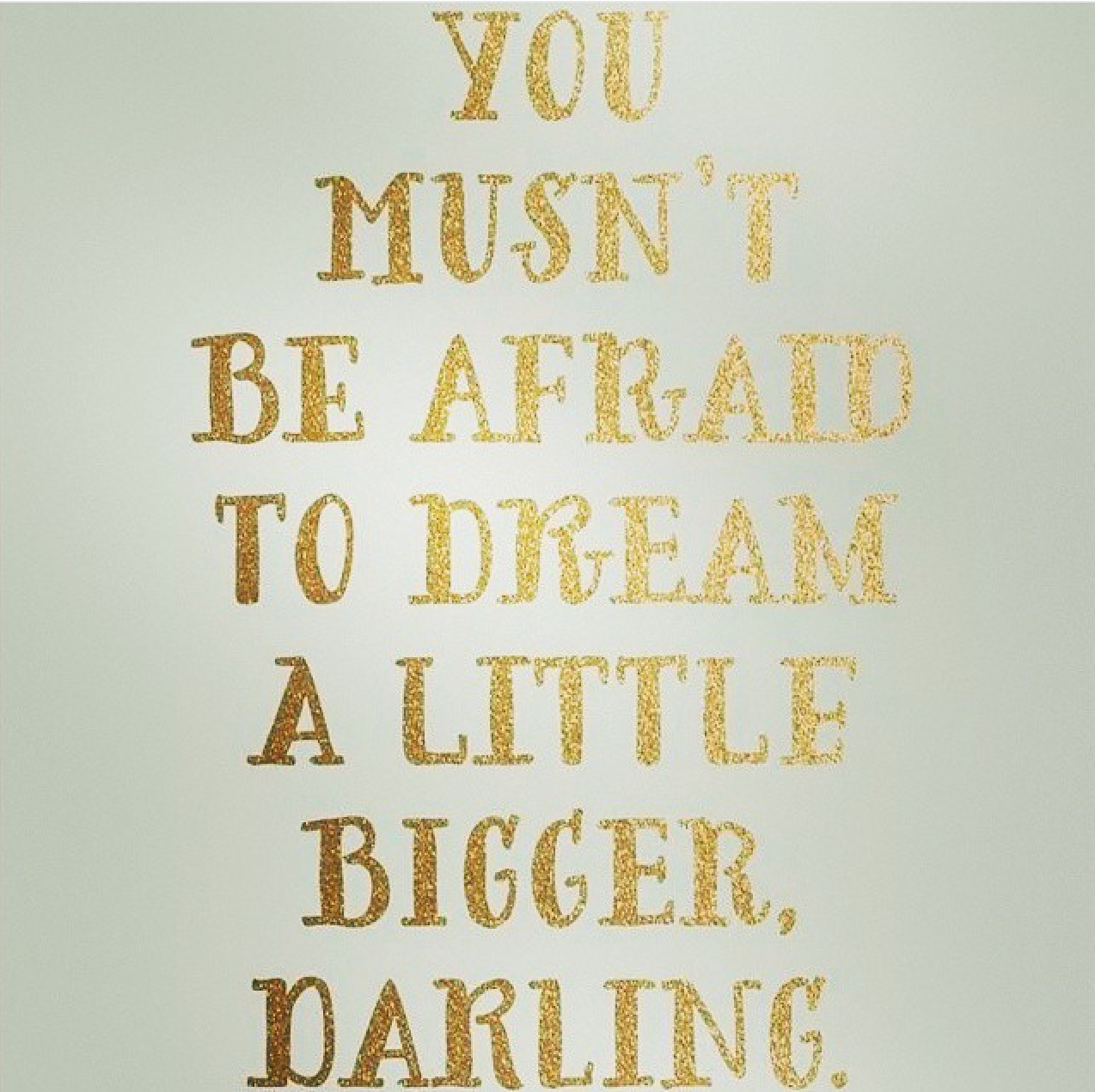 You mustn't be afraid to dream a little bigger, darling