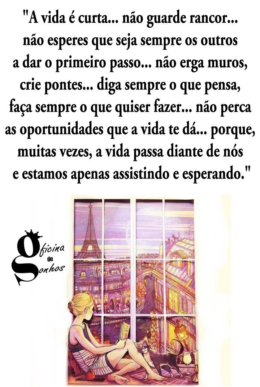 """Oficina de Sonhos: """"A vida é curta... não guarde rancor... não esperes que seja sempre os outros a dar o primeiro passo... não erga muros, crie pontes... diga sempre o que pensa, faça sempre o que quiser fazer... não perca as oportunidades que a vida te dá... porque, muitas vezes, a vida passa diante de nós e estamos apenas assistindo e esperando."""""""