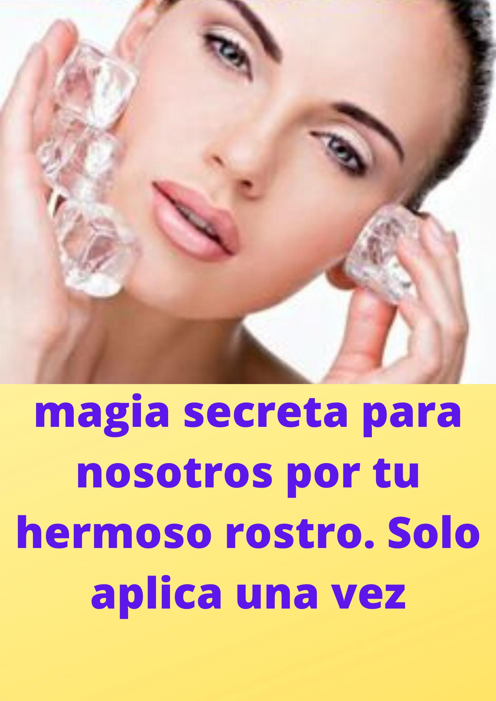 magia secreta para nosotros por tu hermoso rostro. Solo aplica una vez