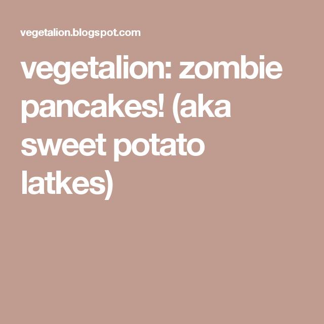 vegetalion: zombie pancakes! (aka sweet potato latkes)