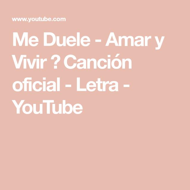Me Duele Amar Y Vivir Canción Oficial Letra Youtube Canciones Te Amo Me Duele