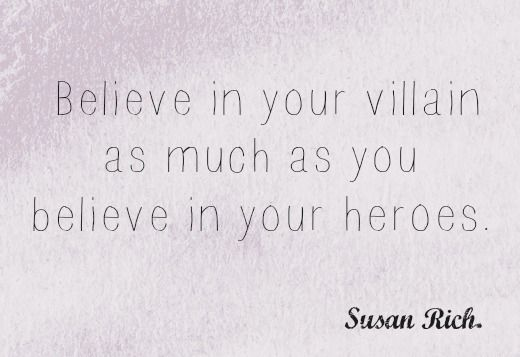 Believe in your villain as much as you believe in your heroes // Susan Rich