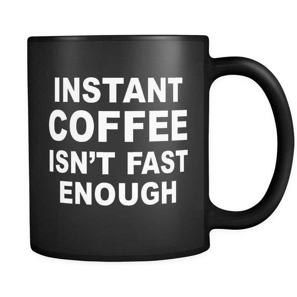 INSTANT COFFEE ISN T FAST ENOUGH Funny Coffee Lover 11 oz Mug Black