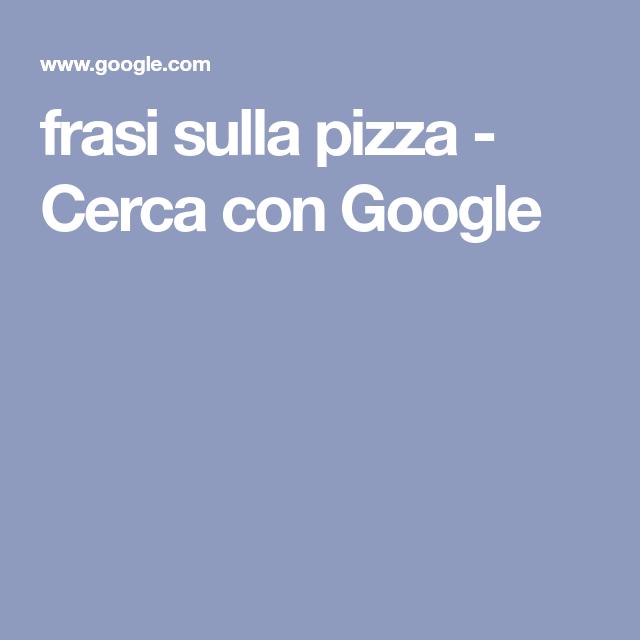 Frasi Sulla Pizza Cerca Con Google