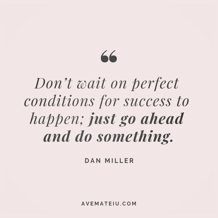 Don't wait on perfect conditions for success to happen; just go ahead and do something. Dan Miller Q