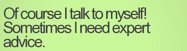 Ofcourse I talk to myself