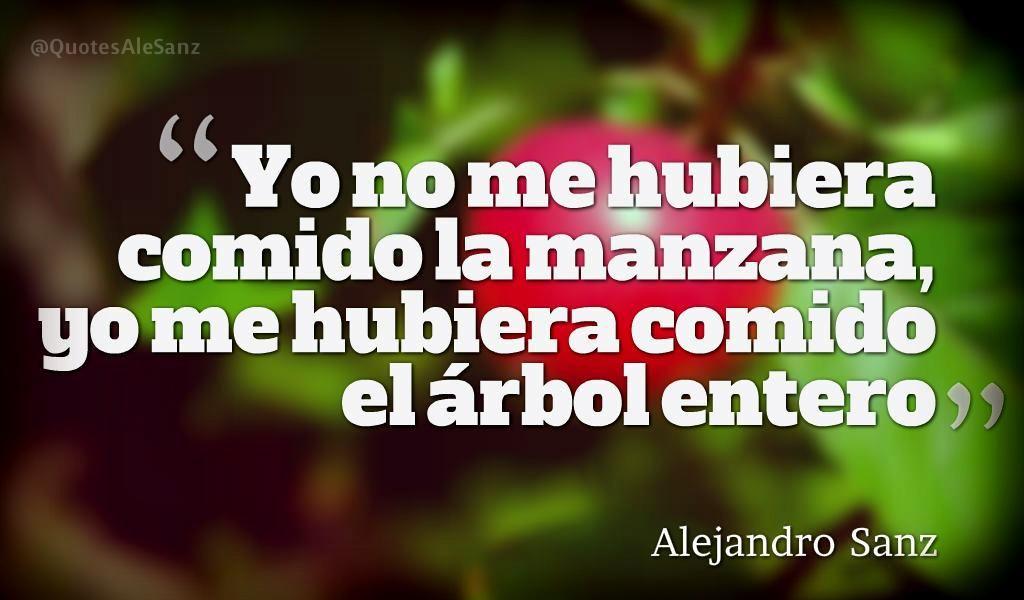 """""""Yo no me hubiera comido la manzana, yo me hubiera comido el árbol entero"""". @AlejandroSanz"""