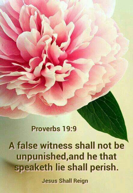 """Proverbs 19:9 KJV: """"A false witness will not go unpunished, and a liar will be destroyed."""" NLT (H) 