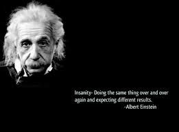 Image result for insanity is doing the same thing hoping things will be different