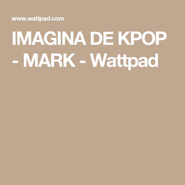 IMAGINA DE KPOP - MARK - Wattpad