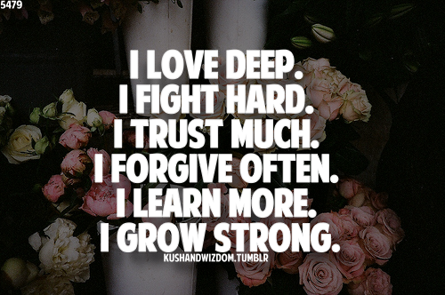 I love deep. I fight hard. I trust much. I forgive often. I learn more. I grow strong.