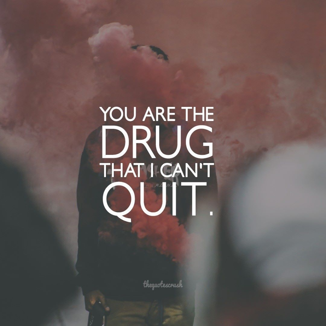 You Are The Drug That I Can T Quit Thequotecrush Daystarter You Drug Quotes New Quotes You Are My Drug