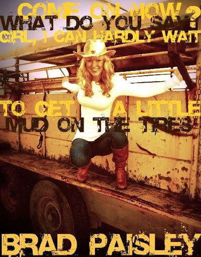 Mud On The Tires Brad Paisley She S Country Pinterest Country