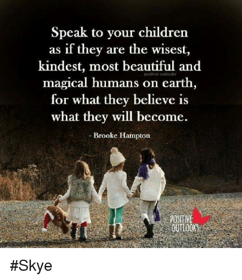 Speak to Your Children as if They Are the Wisest Kindest Most Beautiful and Magical Humans on Earth for What They Believe Is What They Will Become Brooke Hampton OUTLO #Skye | Meme on ME.ME