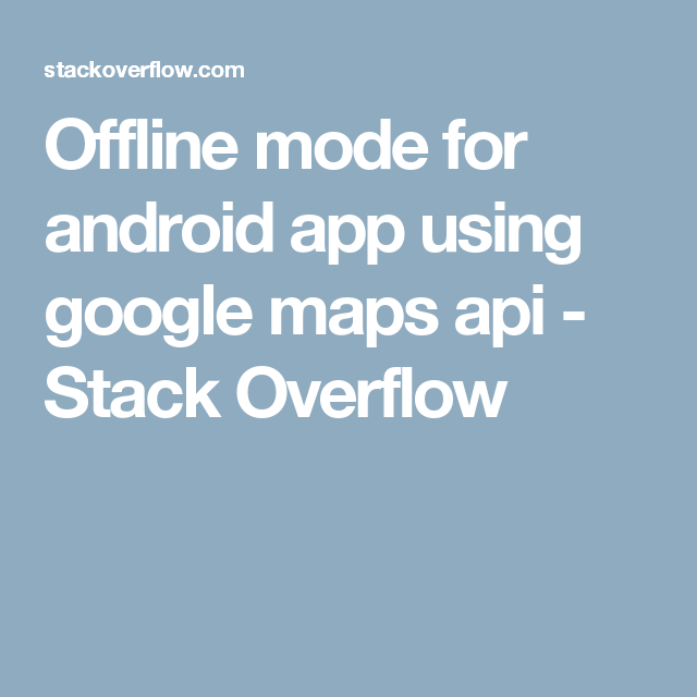 Offline mode for android app using google maps api - Stack Overflow