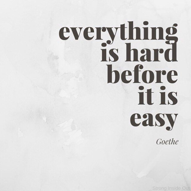 Everything Is Hard Before It Is Easy Goethe Be Gentle With