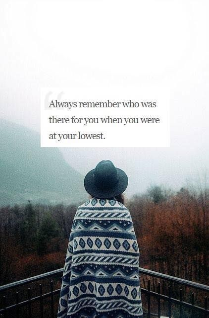Always Remember Who Was There For You When You Were At Your Lowest Image Quotes True Friends Soul Messages