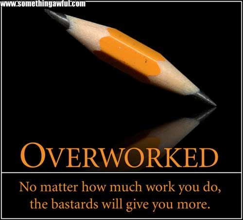 Overworked  No matter how much work you do, the bastards will give you more.