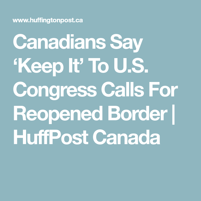 Canadians Say Keep It To U S Congress Calls For Reopened Border Huffpost Canada In 2020 Canadian Congress Border