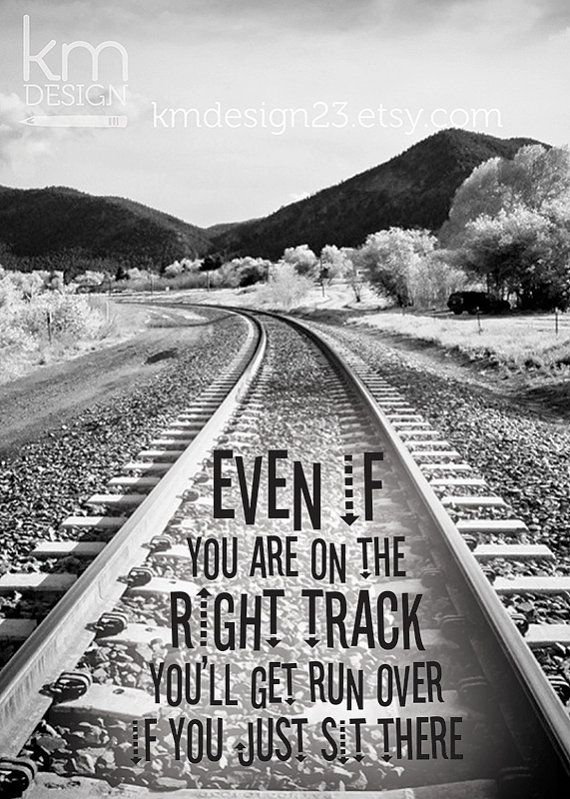 Even If You Are On The Right Track Youll Get Run Over If You Just