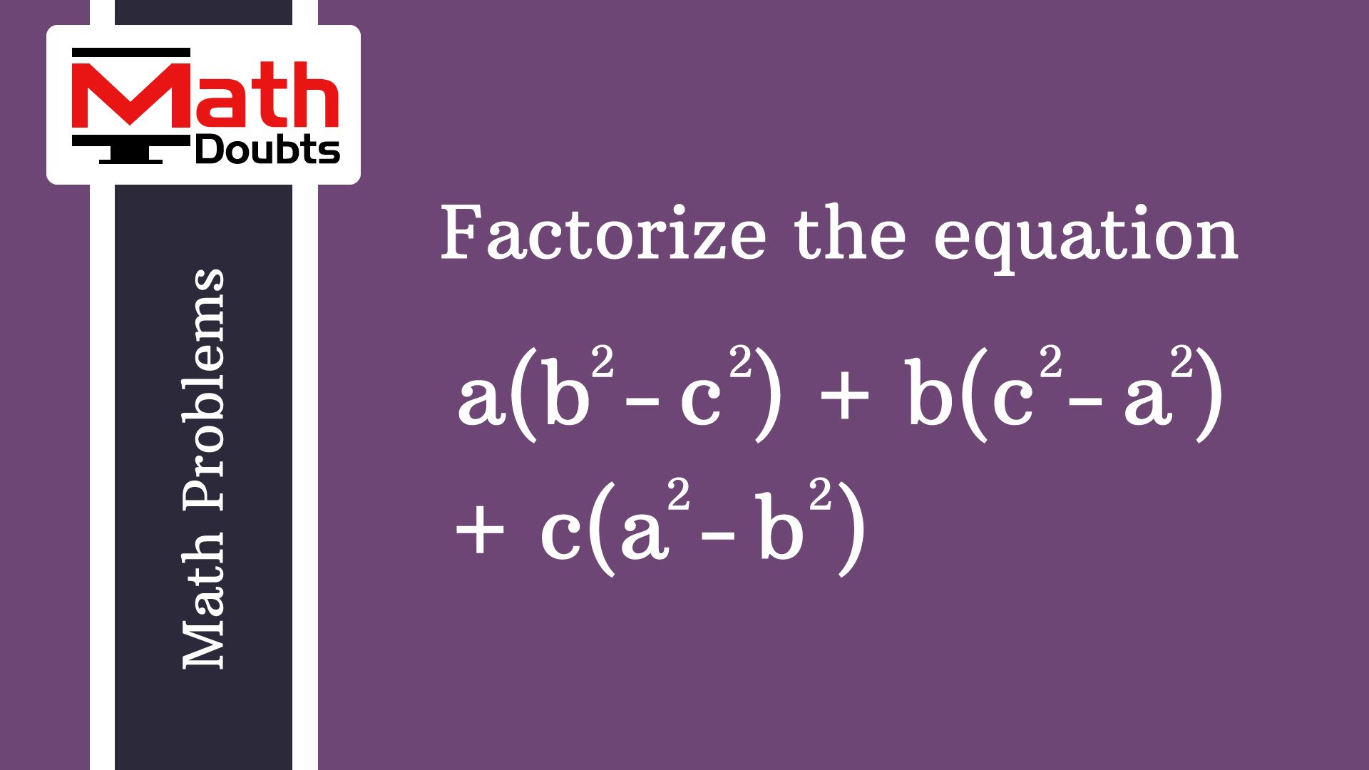 Learn How To Factorize The Algebraic Equation A B C B C A C A B And Find The Solution In Alg Algebra Equations Algebraic Expressions Algebra