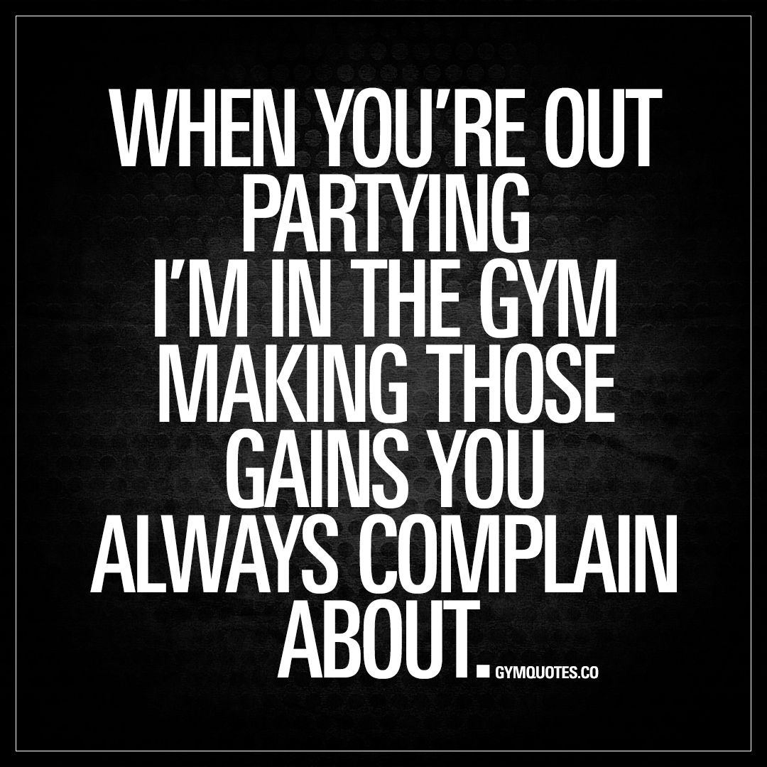 When You Re Out Partying I M In The Gym Making Those Gains You Always Complain About Gains Trainhard Quotes