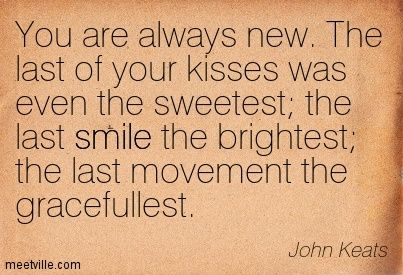 john keats love poems   You are always new. The last of your ...