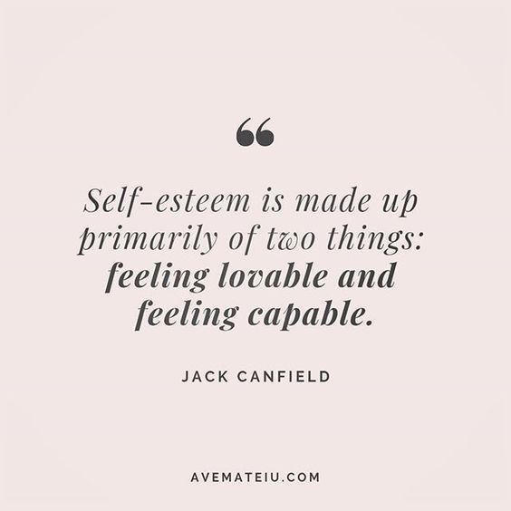 Self-esteem is made up primarily of two things: feeling lovable and feeling capable. Jack Canfield Quote 234 | Ave Mateiu