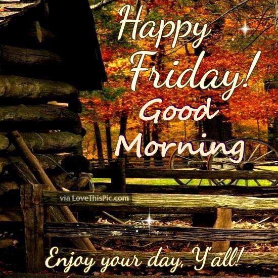 Happy Friday Good Morning Enjoy Your Day Good Morning Friday Its Friday Quotes Good Morning Saturday