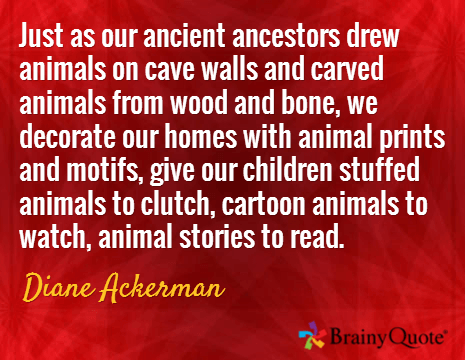 Image result for Just as our ancient ancestors drew animals on cave walls and carved animals from wood and bone, we decorate our homes with animal prints and motifs, give our children stuffed animals to clutch, cartoon animals to watch, animal stories to read.