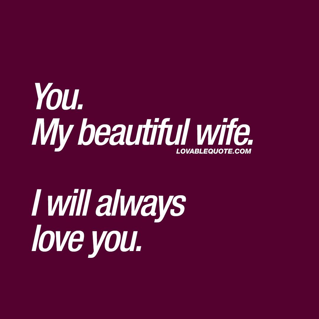 Quotes for her: You. My beautiful wife. I will always love you