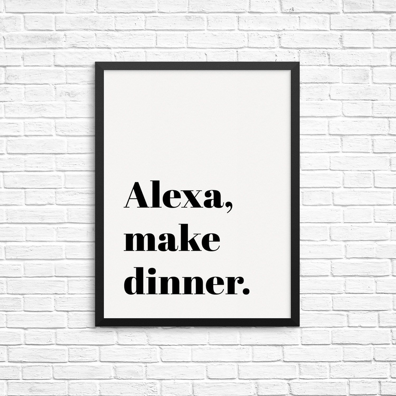 Alexa Make Dinner Funny Quote Wall Decor Art Print 8 X 10 Unframed Wall Art Poster Modern Home Decor Wall Decor Quotes Wall Quotes Kitchen Wall Quotes