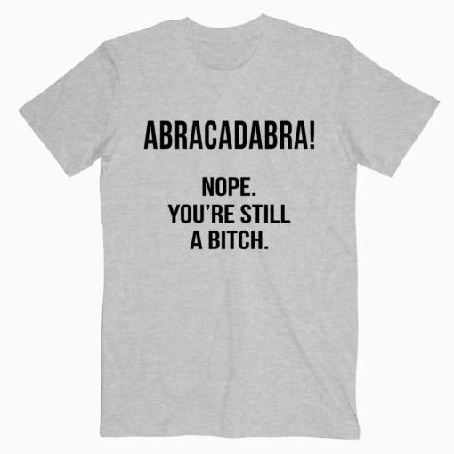Abracadabra Nope You're Still a Bitch T-Shirt for Men and Women