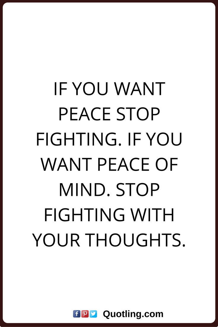 Peace Of Mind Quotes Peace Of Mind Quotes If You Want Peace Stop Fightingif You Want