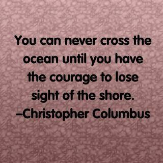 You can never cross the ocean until you have the courage to lose sight of the share..