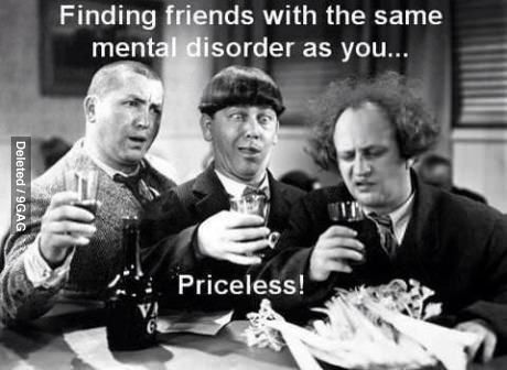Finding Friends With The Same Mental Disorder Crazy Friends Humor Funny Pictures