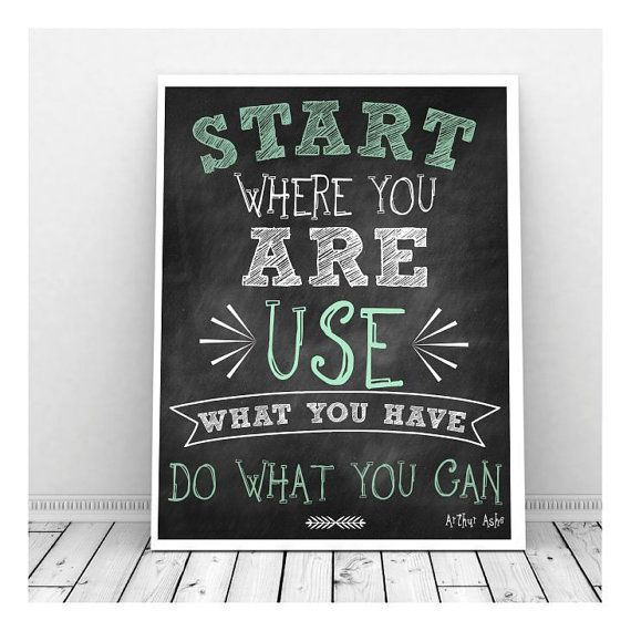 Start where you are, use what you have, do what you can!  Taken from Etsy