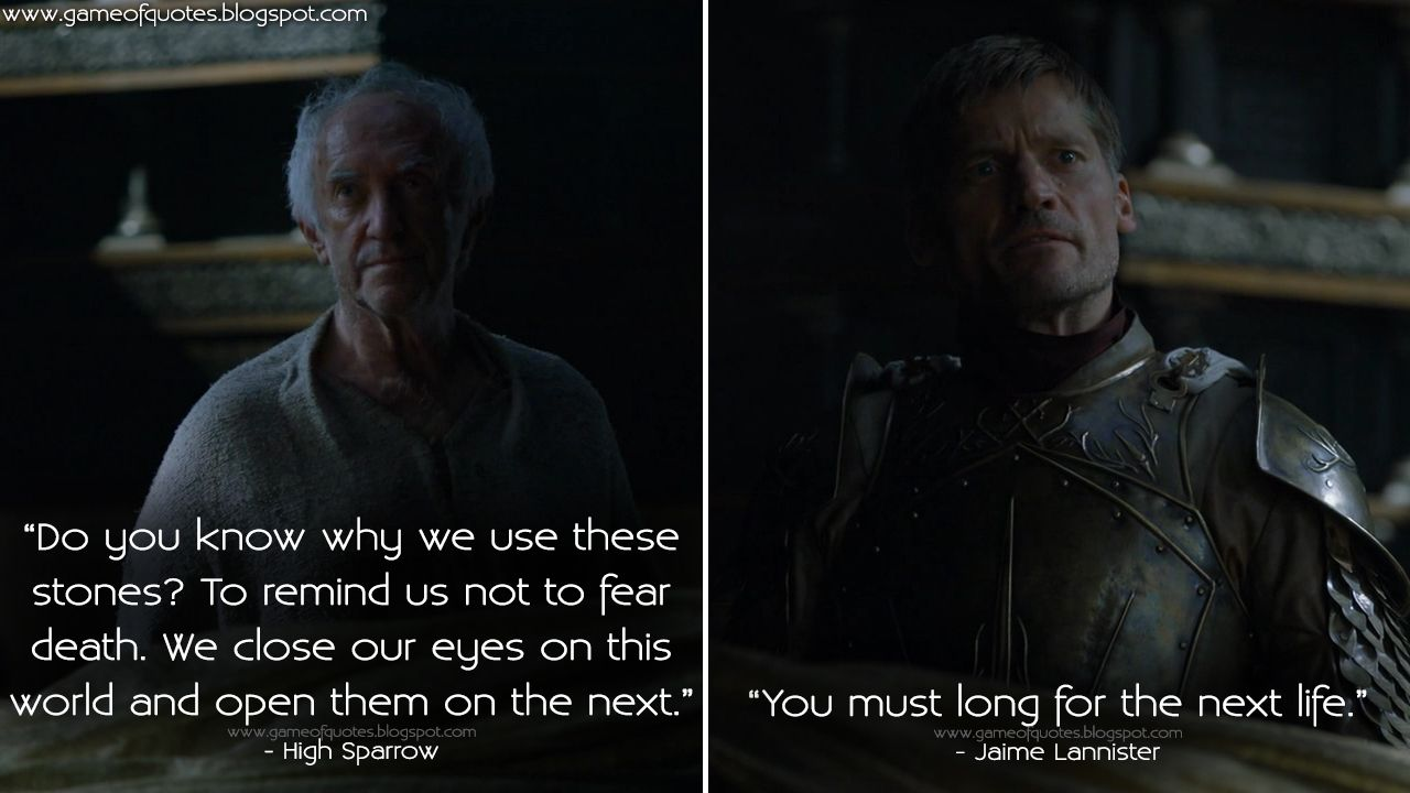 #HighSparrow: Do you know why we use these stones? To remind us not to fear death. We close our eyes on this world and open them on the next. #JaimeLannister: You must long for the next life.  http://gameofquotes.blogspot.rs/2016/05/high-sparrow-do-you-know-why-we-use.html #GameofThrones