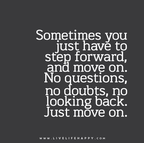 Sometimes You Just Have To Step Forward And Move On No Questions No Doubts No Looking Back Just Move On Looking Back Quotes Inspirational Quotes Quotes About Everything