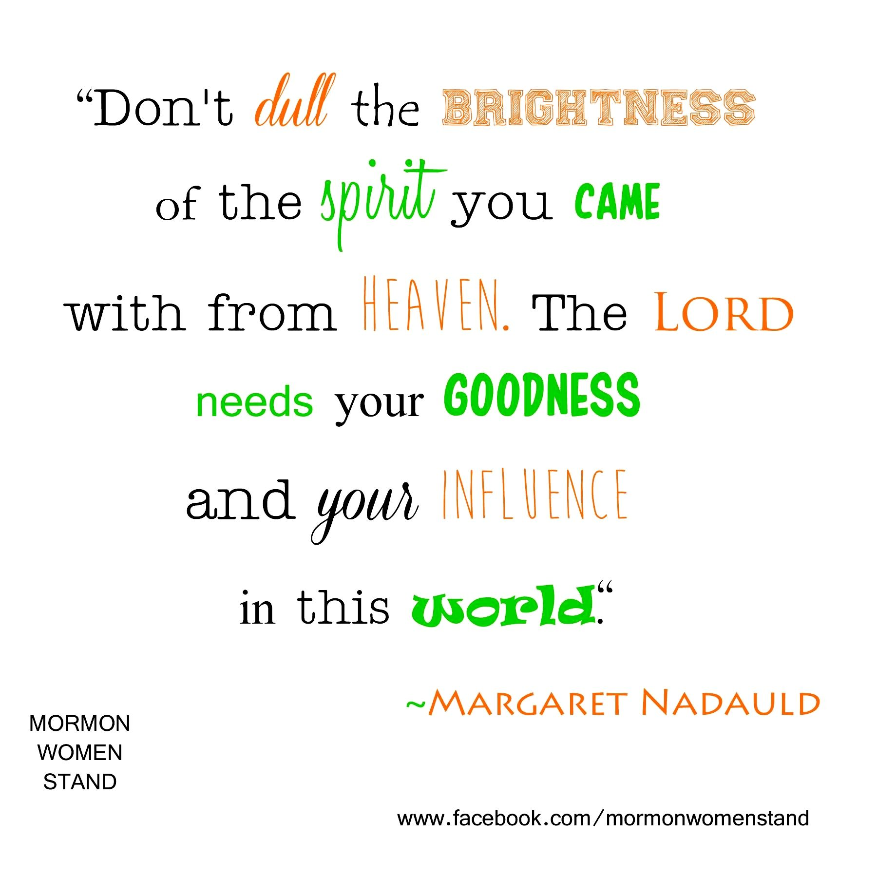 """Don't dull the brightness of the spirit you came with from heaven. The Lord needs your goodness and your influence in this world"". ~ Margaret Nadauld   #MormonWomenStand #LDSquotes #influence   Creator: Megan Ahroon Bradshaw"