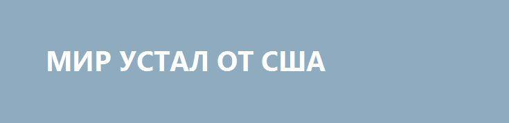 МИР УСТАЛ ОТ США http://rusdozor.ru/2016/09/02/mir-ustal-ot-ssha/  Поздравляя студентов МГИМО с началом нового учебного года, министр иностранных дел РФ Сергей Лавров выступил с программной речью, отразившей российскую позицию по всем ключевым векторам внешней политики.  В том числе он отметил, что на пути к многополярному миру существуют ...