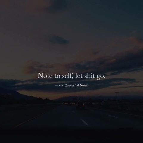 Note To Self, Let Shit Go life quotes life life quotes and ...