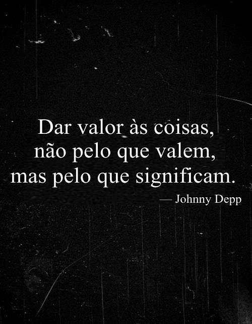 Dar valor ás coisa, não pelo que valem, mas pelo que significam. _Johnny Depp