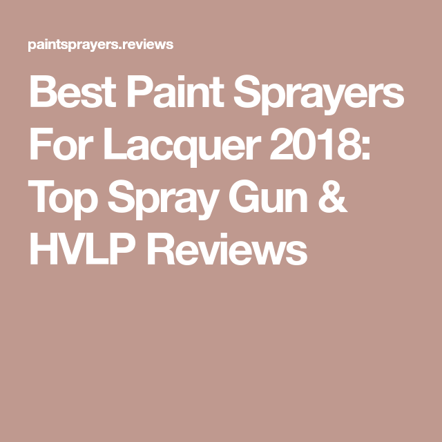 Best Paint Sprayers For Lacquer Top Rated Reviews For Diy And Professional Compressor Hvlp And Handheld Models Best Paint Sprayer Paint Sprayer Cool Paintings