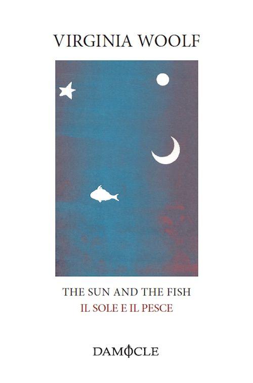 """""""THE SUN AND THE FISH – IL SOLE E IL PESCE"""" di Virginia Woolf In copertina: serigrafia di Pierpaolo Pregnolato @damocleedizioni"""