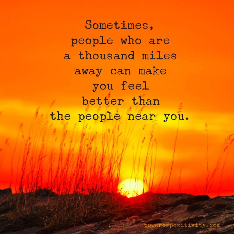 Sometimes, people who are a thousand miles away can make you feel better than the people near you.  #powerofpositivity #positivewords #positivethinking #inspiration #quotes