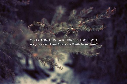 """""""You cannot do a kindness too soon for you never know how soon it will be too late."""""""