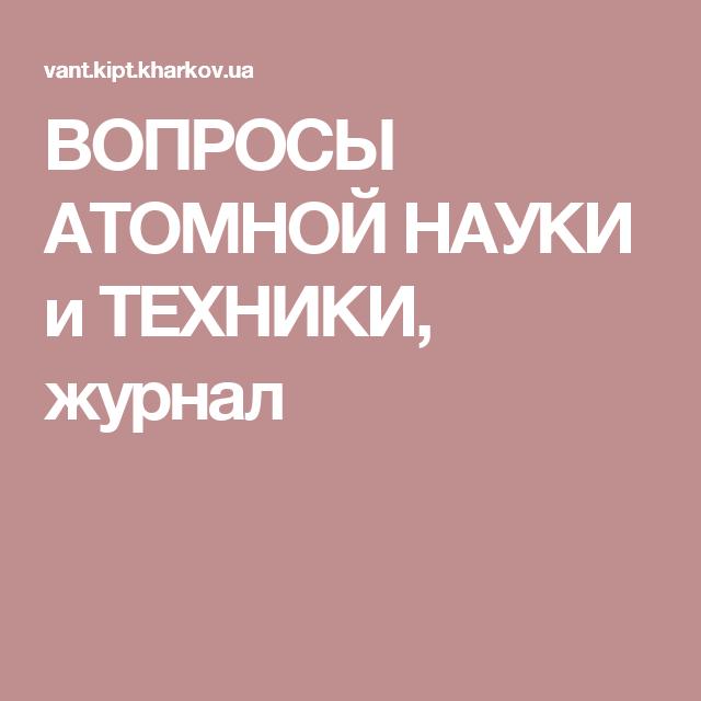 ВОПРОСЫ АТОМНОЙ HАУКИ и ТЕХНИКИ, журнал