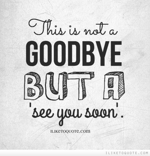This is not a goodbye but a 'see you soon'. Goodbye